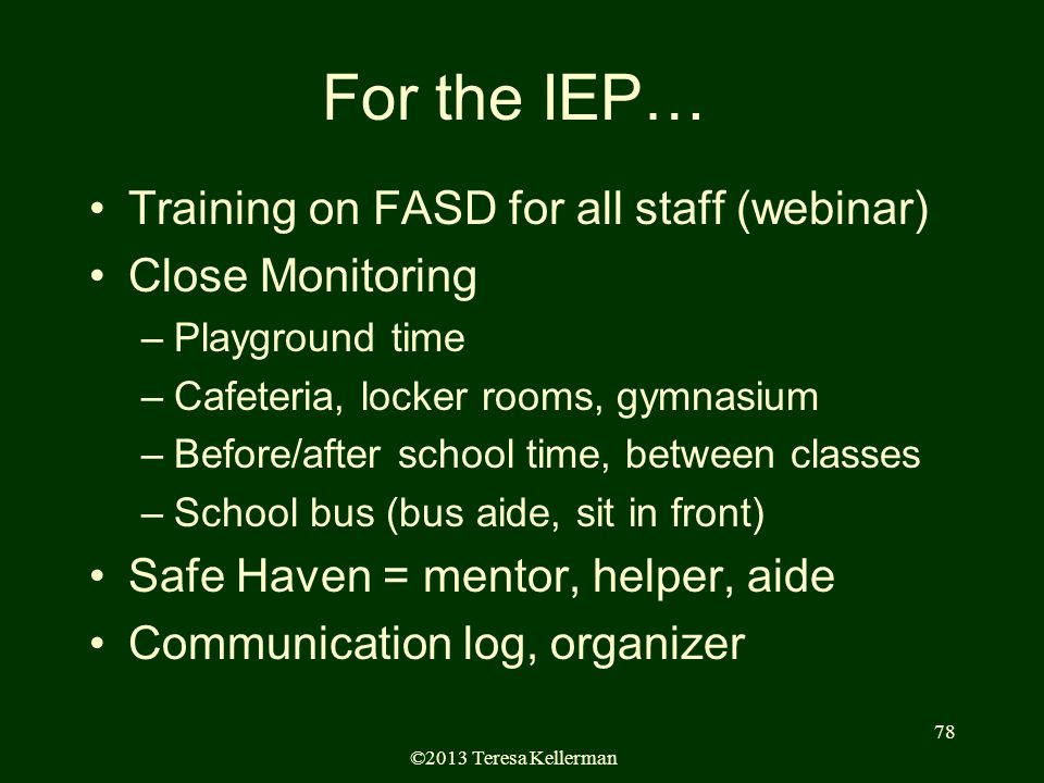 ©2013 Teresa Kellerman 78 For the IEP… Training on FASD for all staff (webinar) Close Monitoring –Playground time –Cafeteria, locker rooms, gymnasium –Before/after school time, between classes –School bus (bus aide, sit in front) Safe Haven = mentor, helper, aide Communication log, organizer