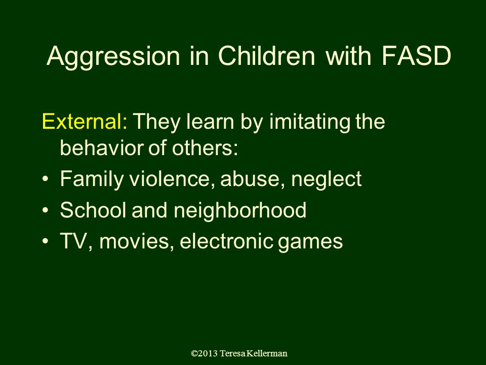 ©2013 Teresa Kellerman Aggression in Children with FASD External: They learn by imitating the behavior of others: Family violence, abuse, neglect School and neighborhood TV, movies, electronic games