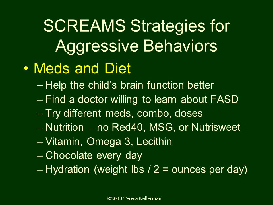 ©2013 Teresa Kellerman SCREAMS Strategies for Aggressive Behaviors Meds and Diet –Help the child's brain function better –Find a doctor willing to learn about FASD –Try different meds, combo, doses –Nutrition – no Red40, MSG, or Nutrisweet –Vitamin, Omega 3, Lecithin –Chocolate every day –Hydration (weight lbs / 2 = ounces per day)
