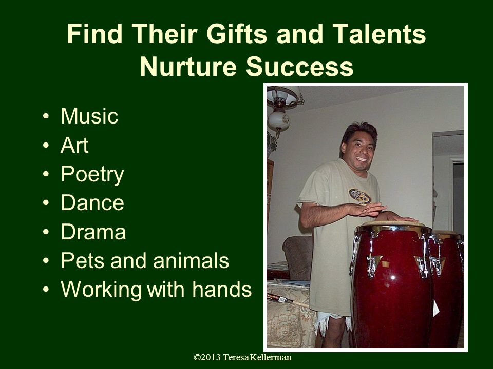 ©2013 Teresa Kellerman 96 Find Their Gifts and Talents Nurture Success Music Art Poetry Dance Drama Pets and animals Working with hands