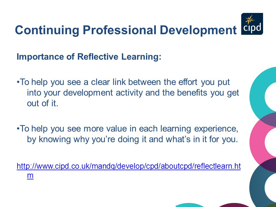Continuing Professional Development Importance of Reflective Learning: To help you see a clear link between the effort you put into your development a