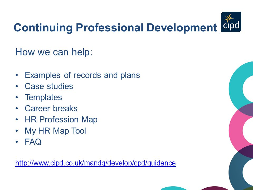 Continuing Professional Development How we can help: Examples of records and plans Case studies Templates Career breaks HR Profession Map My HR Map To