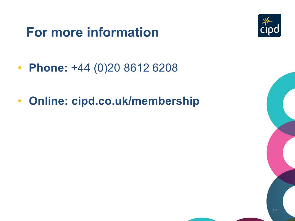 For more information Phone: +44 (0)20 8612 6208 Online: cipd.co.uk/membership 23
