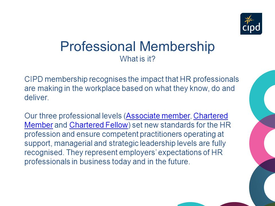 Professional Membership What is it? CIPD membership recognises the impact that HR professionals are making in the workplace based on what they know, d