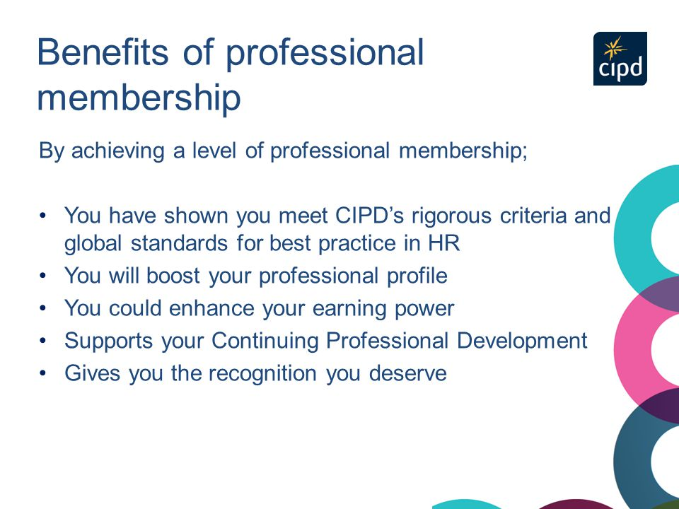Benefits of professional membership By achieving a level of professional membership; You have shown you meet CIPD's rigorous criteria and global stand