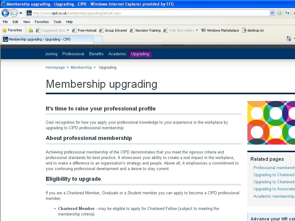 Upgrade process - step by step 1.Check eligibility at http://www.cipd.co.uk/Membership/upgrade/Membership-upgrading- eligibility.htm http://www.cipd.co.uk/Membership/upgrade/Membership-upgrading- eligibility.htm 2.Check membership criteria at http://www.cipd.co.uk/Membership/transformingmembership/New- membership-criteria http://www.cipd.co.uk/Membership/transformingmembership/New- membership-criteria 3.Download relevant membership form at http://www.cipd.co.uk/Membership/upgrade http://www.cipd.co.uk/Membership/upgrade 4.Check CV is up to date 5.Enlist support from two colleagues, including line manger 6.Submit completed forms to CIPD with relevant fee 7.Receive result At each and every one of these steps – you can help the candidate