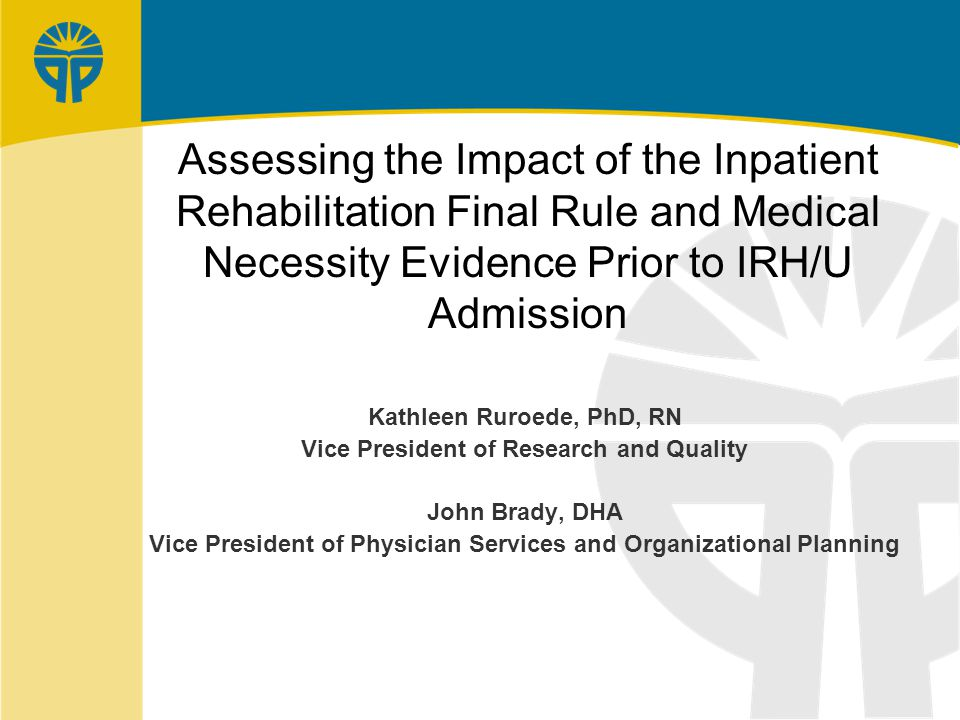 Assessing the Impact of the Inpatient Rehabilitation Final Rule and Medical Necessity Evidence Prior to IRH/U Admission Kathleen Ruroede, PhD, RN Vice President of Research and Quality John Brady, DHA Vice President of Physician Services and Organizational Planning