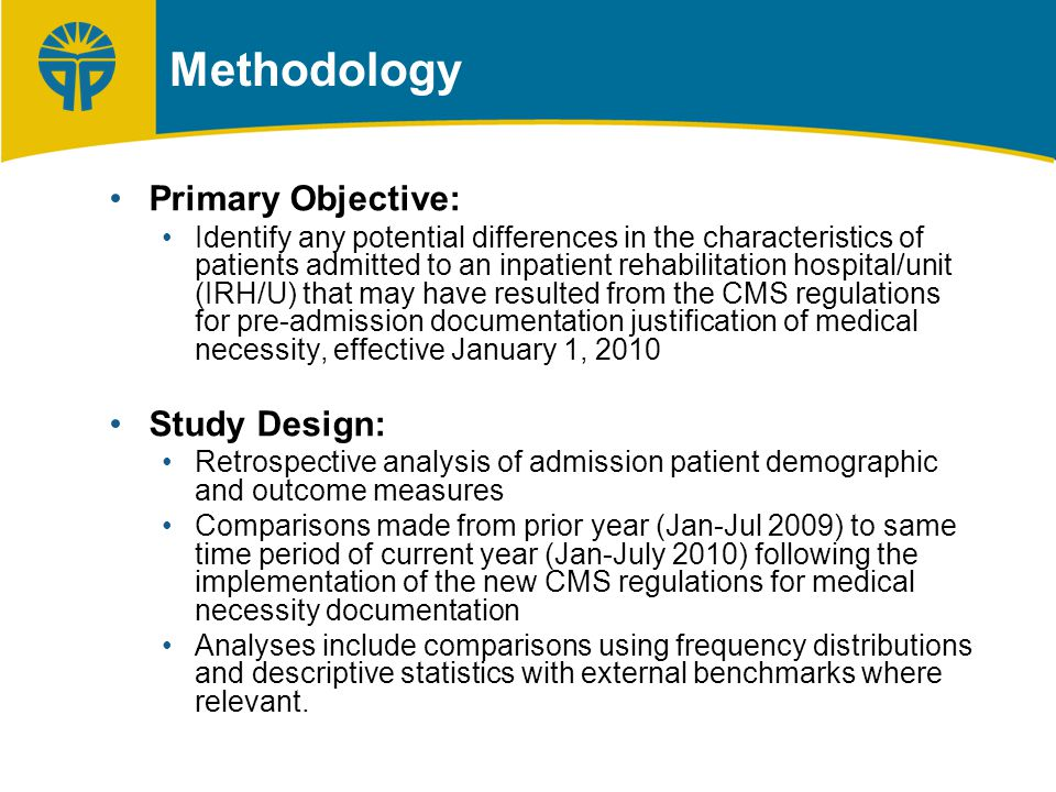 Methodology Primary Objective: Identify any potential differences in the characteristics of patients admitted to an inpatient rehabilitation hospital/unit (IRH/U) that may have resulted from the CMS regulations for pre-admission documentation justification of medical necessity, effective January 1, 2010 Study Design: Retrospective analysis of admission patient demographic and outcome measures Comparisons made from prior year (Jan-Jul 2009) to same time period of current year (Jan-July 2010) following the implementation of the new CMS regulations for medical necessity documentation Analyses include comparisons using frequency distributions and descriptive statistics with external benchmarks where relevant.