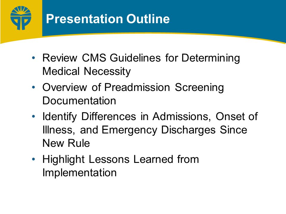 Presentation Outline Review CMS Guidelines for Determining Medical Necessity Overview of Preadmission Screening Documentation Identify Differences in Admissions, Onset of Illness, and Emergency Discharges Since New Rule Highlight Lessons Learned from Implementation