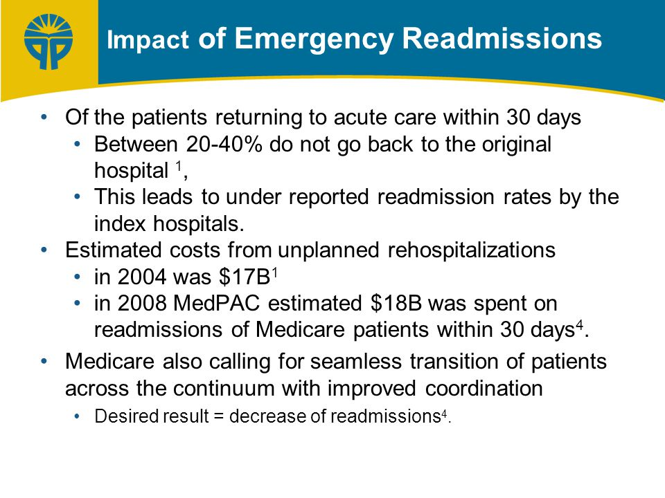 Impact of Emergency Readmissions Of the patients returning to acute care within 30 days Between 20-40% do not go back to the original hospital 1, This leads to under reported readmission rates by the index hospitals.