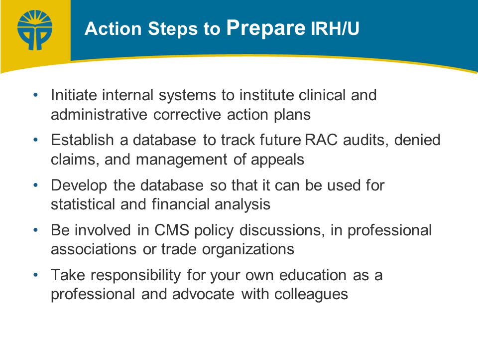 Action Steps to Prepare IRH/U Initiate internal systems to institute clinical and administrative corrective action plans Establish a database to track future RAC audits, denied claims, and management of appeals Develop the database so that it can be used for statistical and financial analysis Be involved in CMS policy discussions, in professional associations or trade organizations Take responsibility for your own education as a professional and advocate with colleagues