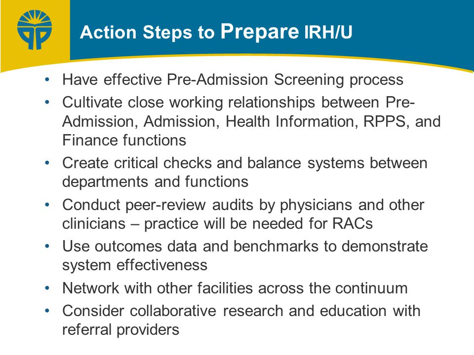 Have effective Pre-Admission Screening process Cultivate close working relationships between Pre- Admission, Admission, Health Information, RPPS, and Finance functions Create critical checks and balance systems between departments and functions Conduct peer-review audits by physicians and other clinicians – practice will be needed for RACs Use outcomes data and benchmarks to demonstrate system effectiveness Network with other facilities across the continuum Consider collaborative research and education with referral providers Action Steps to Prepare IRH/U