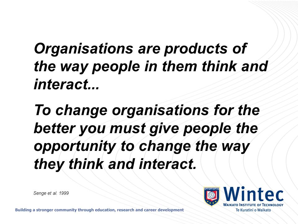 Organisations are products of the way people in them think and interact... To change organisations for the better you must give people the opportunity