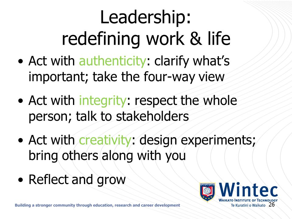 Leadership: redefining work & life Act with authenticity: clarify what's important; take the four-way view Act with integrity: respect the whole perso