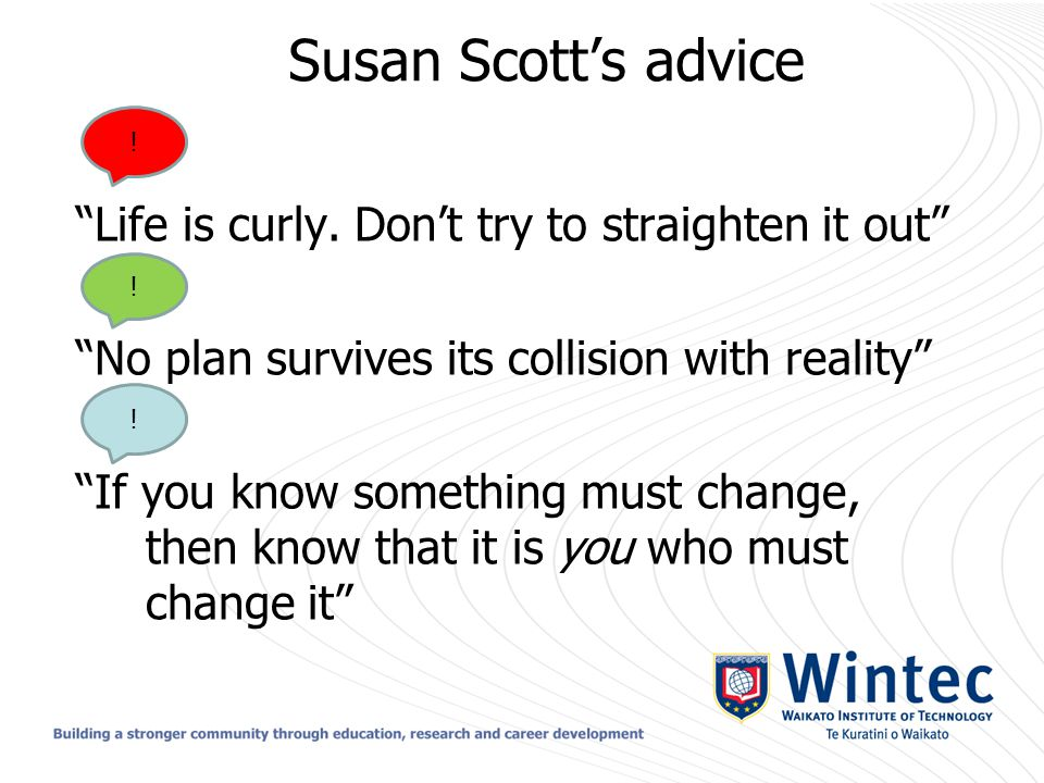 "Susan Scott's advice ""Life is curly. Don't try to straighten it out"" ""No plan survives its collision with reality"" ""If you know something must change,"