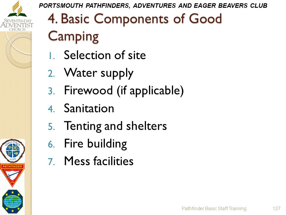 PORTSMOUTH PATHFINDERS, ADVENTURES AND EAGER BEAVERS CLUB 4. Basic Components of Good Camping 1. Selection of site 2. Water supply 3. Firewood (if app