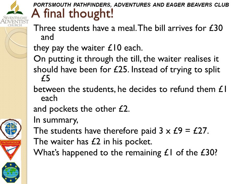 PORTSMOUTH PATHFINDERS, ADVENTURES AND EAGER BEAVERS CLUB A final thought! Three students have a meal. The bill arrives for £30 and they pay the waite