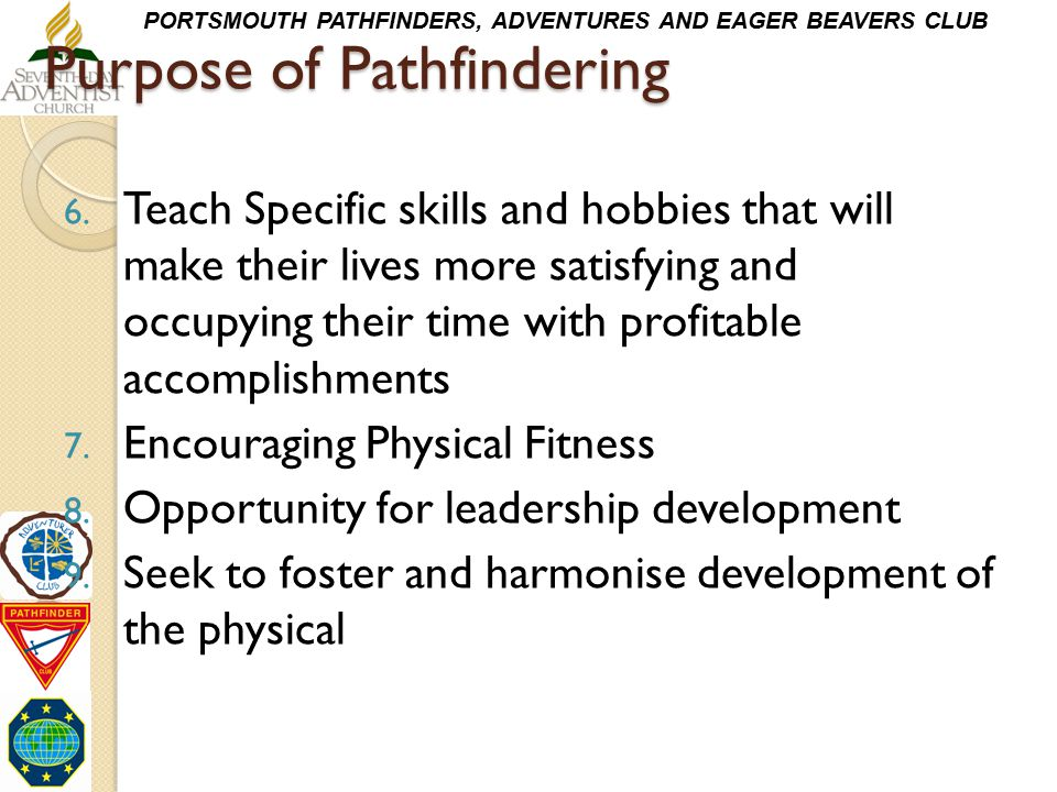 PORTSMOUTH PATHFINDERS, ADVENTURES AND EAGER BEAVERS CLUB Purpose of Pathfindering 6. Teach Specific skills and hobbies that will make their lives mor