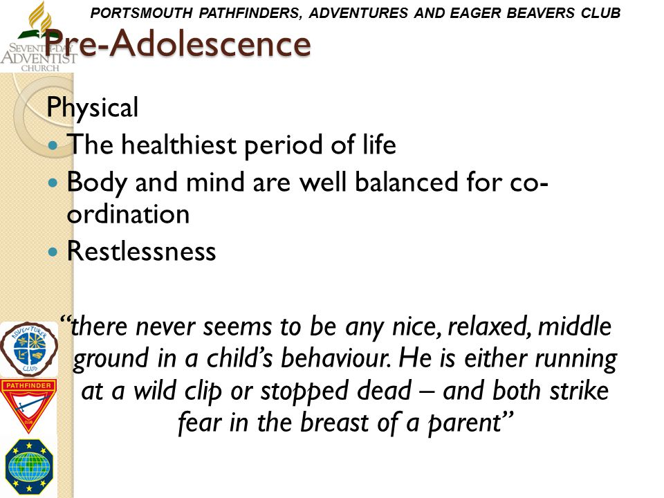 PORTSMOUTH PATHFINDERS, ADVENTURES AND EAGER BEAVERS CLUBPre-Adolescence Physical The healthiest period of life Body and mind are well balanced for co