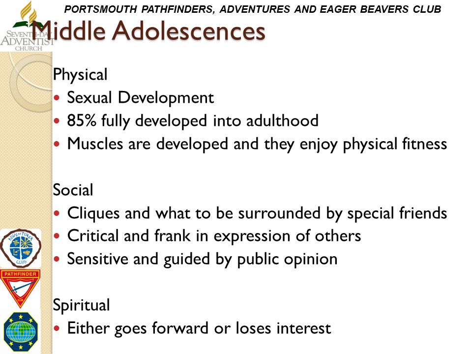 PORTSMOUTH PATHFINDERS, ADVENTURES AND EAGER BEAVERS CLUB Middle Adolescences Physical Sexual Development 85% fully developed into adulthood Muscles a