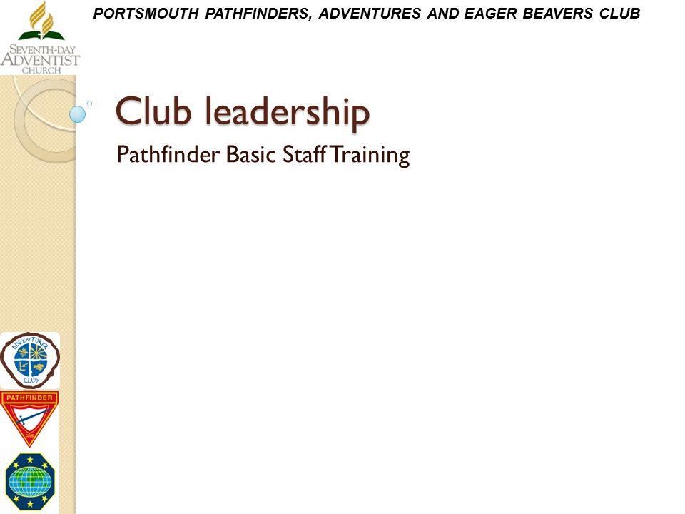 PORTSMOUTH PATHFINDERS, ADVENTURES AND EAGER BEAVERS CLUB Club leadership Pathfinder Basic Staff Training
