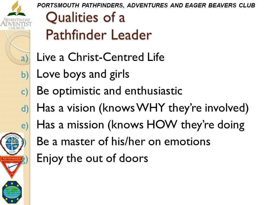 PORTSMOUTH PATHFINDERS, ADVENTURES AND EAGER BEAVERS CLUB Qualities of a Pathfinder Leader a) Live a Christ-Centred Life b) Love boys and girls c) Be