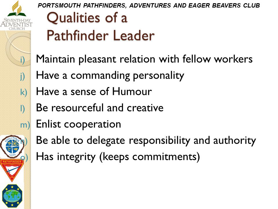 PORTSMOUTH PATHFINDERS, ADVENTURES AND EAGER BEAVERS CLUB Qualities of a Pathfinder Leader i) Maintain pleasant relation with fellow workers j) Have a