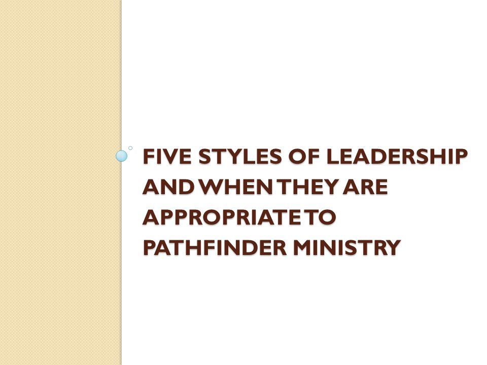 FIVE STYLES OF LEADERSHIP AND WHEN THEY ARE APPROPRIATE TO PATHFINDER MINISTRY