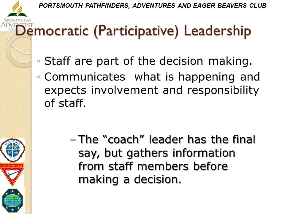 PORTSMOUTH PATHFINDERS, ADVENTURES AND EAGER BEAVERS CLUB Democratic (Participative) Leadership ◦Staff are part of the decision making. ◦Communicates