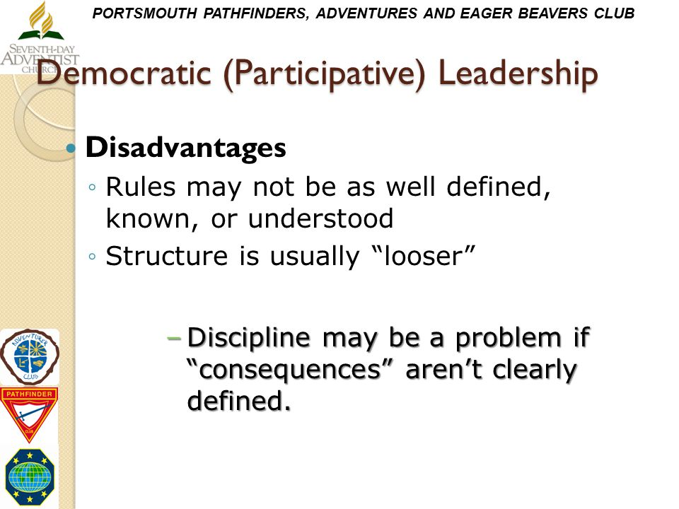 PORTSMOUTH PATHFINDERS, ADVENTURES AND EAGER BEAVERS CLUB Democratic (Participative) Leadership Disadvantages ◦Rules may not be as well defined, known