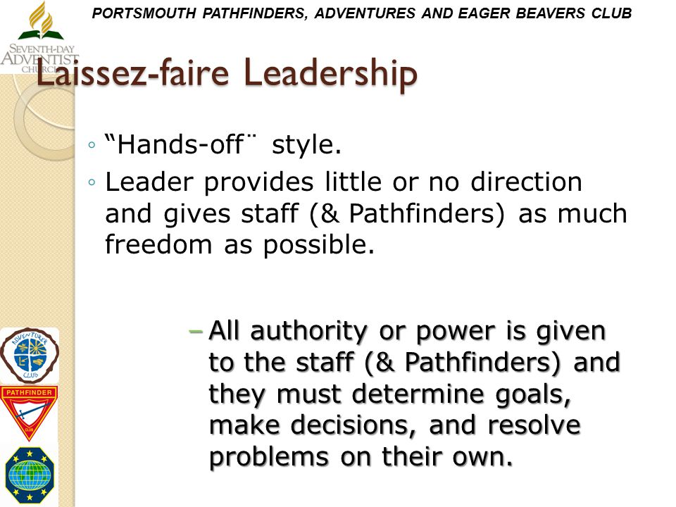 """PORTSMOUTH PATHFINDERS, ADVENTURES AND EAGER BEAVERS CLUB Laissez-faire Leadership ◦""""Hands-off¨ style. ◦Leader provides little or no direction and giv"""