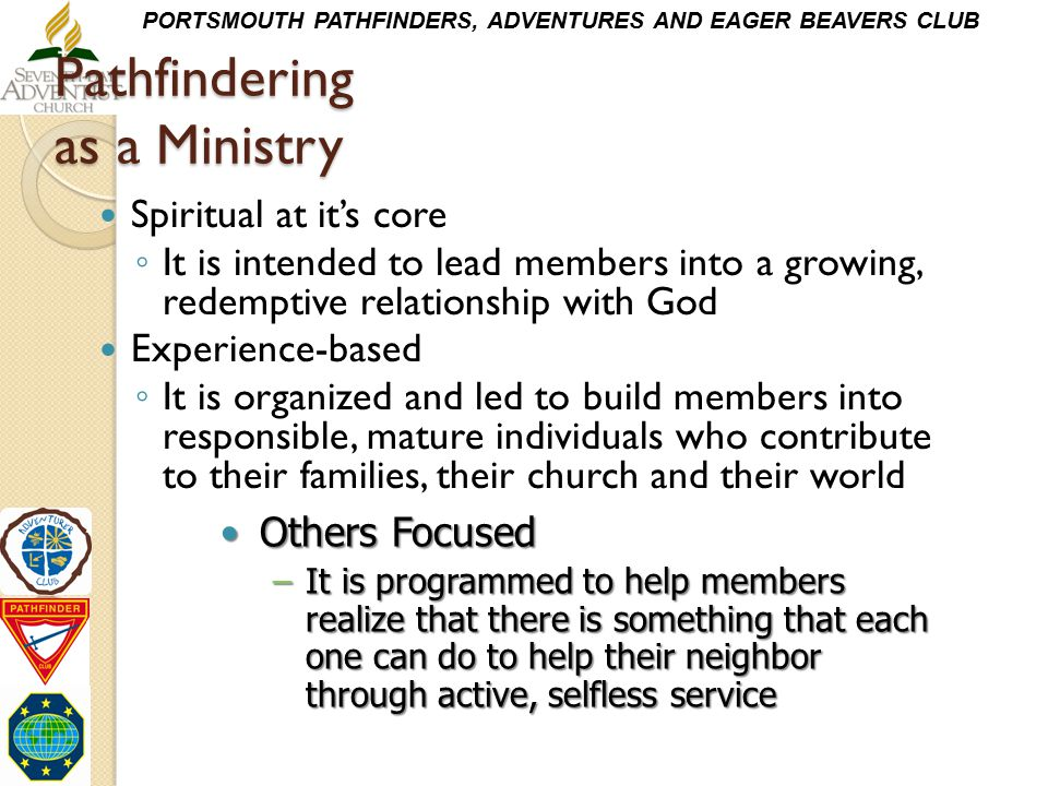 PORTSMOUTH PATHFINDERS, ADVENTURES AND EAGER BEAVERS CLUB Pathfindering as a Ministry Spiritual at it's core ◦ It is intended to lead members into a g