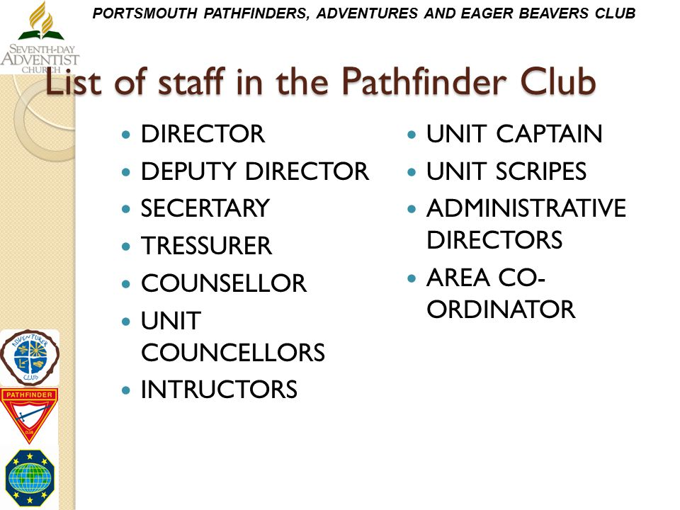 PORTSMOUTH PATHFINDERS, ADVENTURES AND EAGER BEAVERS CLUB List of staff in the Pathfinder Club DIRECTOR DEPUTY DIRECTOR SECERTARY TRESSURER COUNSELLOR