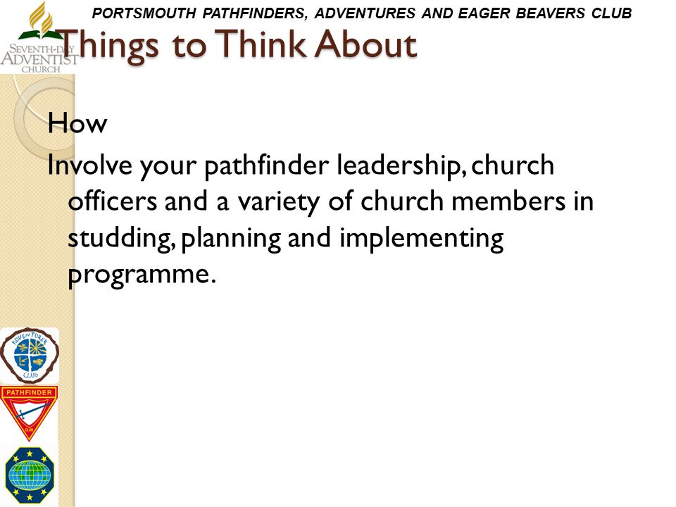 PORTSMOUTH PATHFINDERS, ADVENTURES AND EAGER BEAVERS CLUB Things to Think About How Involve your pathfinder leadership, church officers and a variety