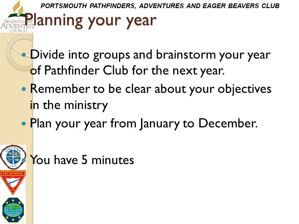 PORTSMOUTH PATHFINDERS, ADVENTURES AND EAGER BEAVERS CLUB Planning your year Divide into groups and brainstorm your year of Pathfinder Club for the ne