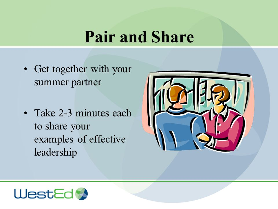Pair and Share Get together with your summer partner Take 2-3 minutes each to share your examples of effective leadership