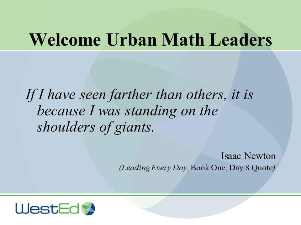 Welcome Urban Math Leaders If I have seen farther than others, it is because I was standing on the shoulders of giants.