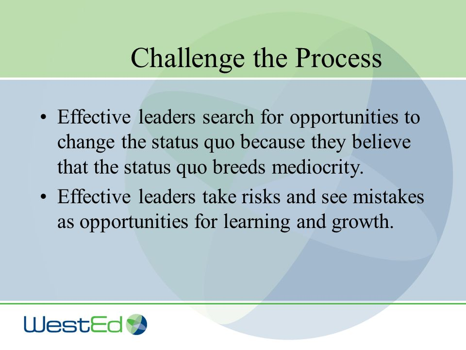 Challenge the Process Effective leaders search for opportunities to change the status quo because they believe that the status quo breeds mediocrity.