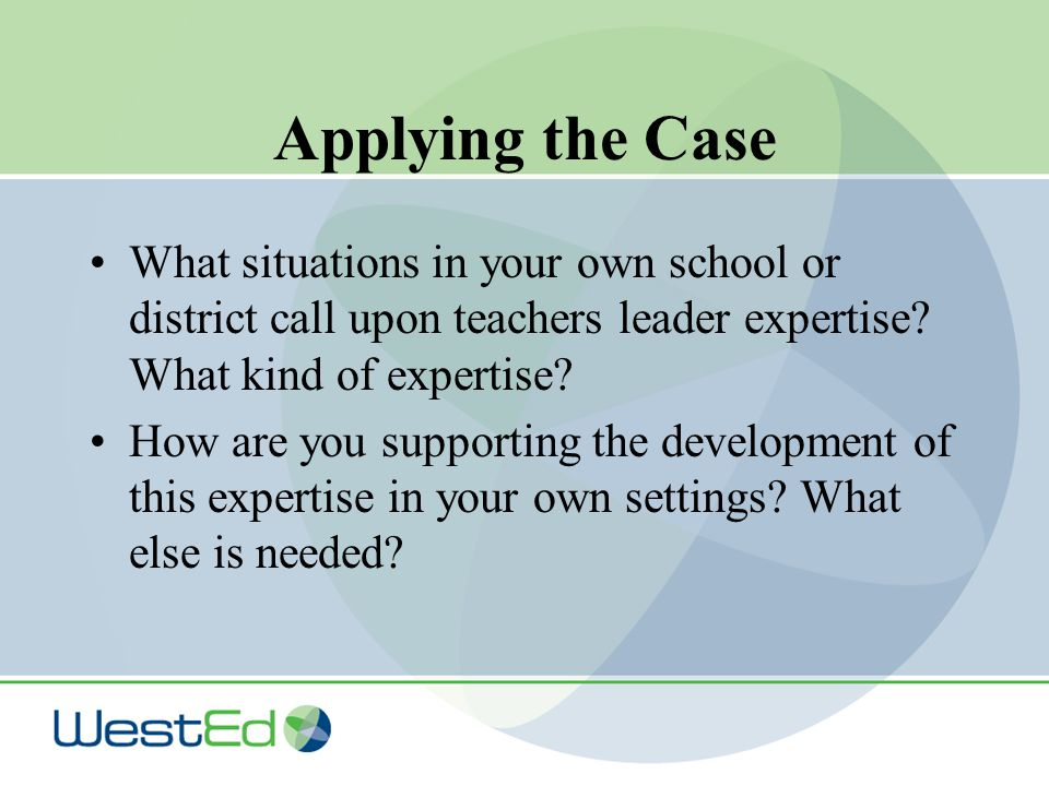 Applying the Case What situations in your own school or district call upon teachers leader expertise.