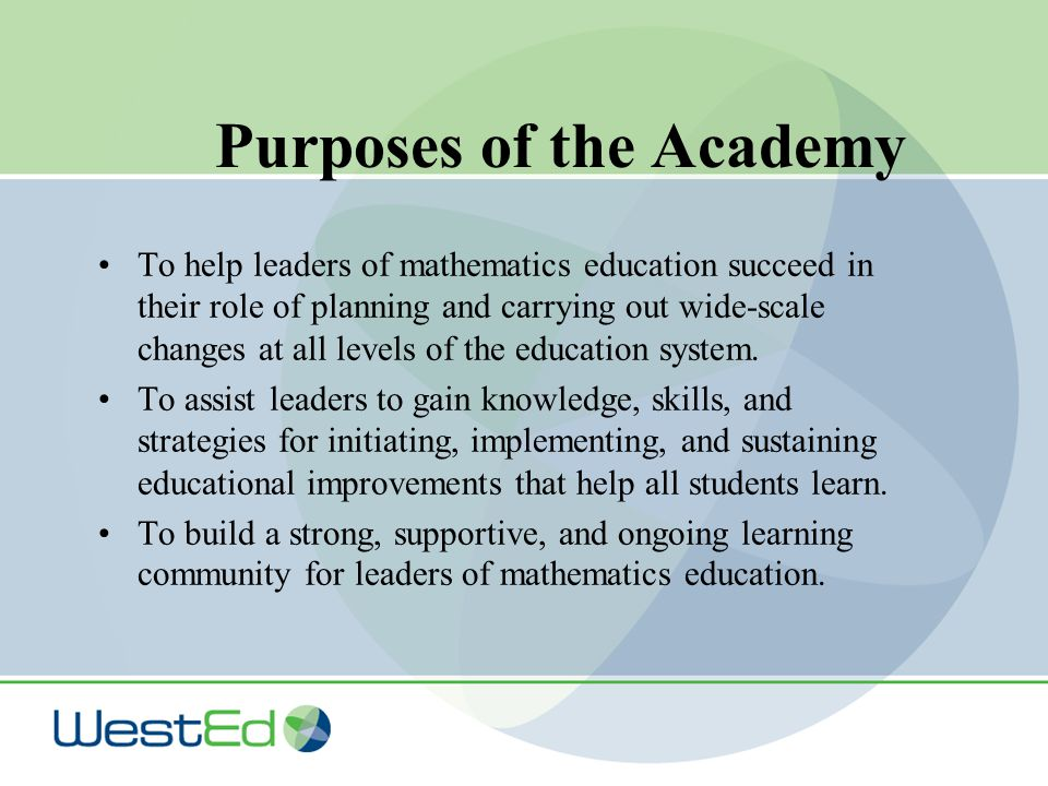 Purposes of the Academy To help leaders of mathematics education succeed in their role of planning and carrying out wide-scale changes at all levels of the education system.
