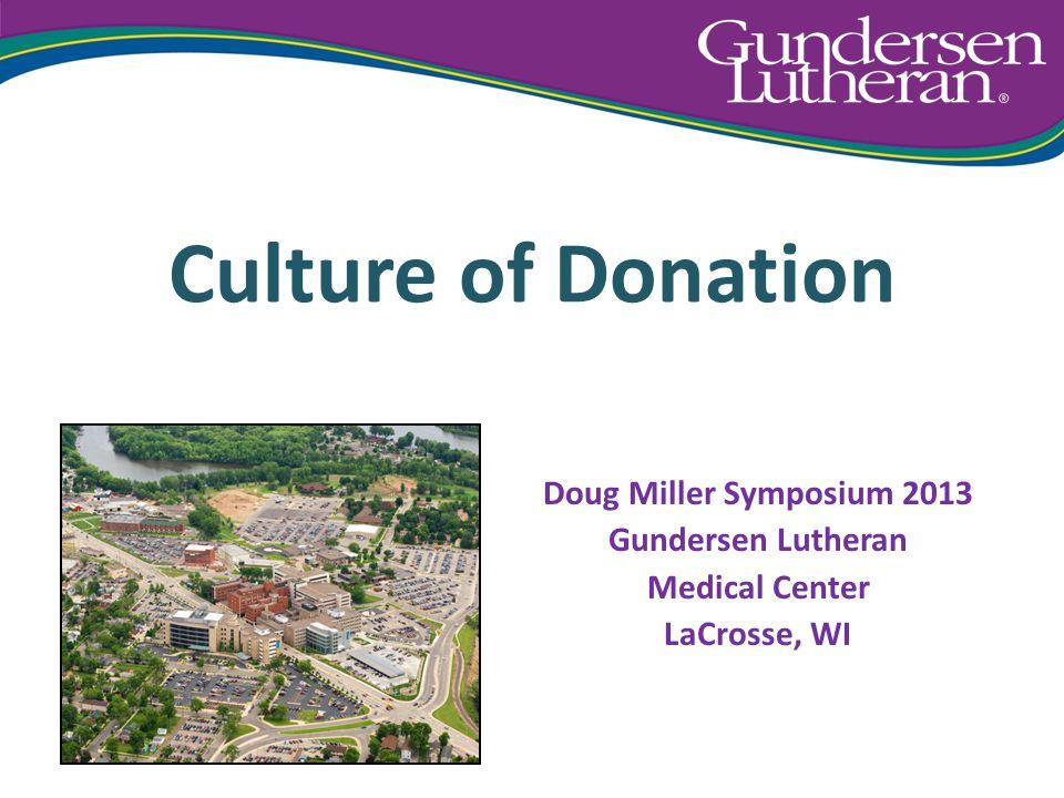 Culture of Donation Doug Miller Symposium 2013 Gundersen Lutheran Medical Center LaCrosse, WI