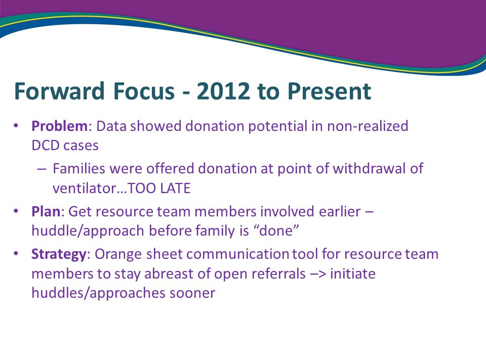Forward Focus - 2012 to Present Problem: Data showed donation potential in non-realized DCD cases – Families were offered donation at point of withdrawal of ventilator…TOO LATE Plan: Get resource team members involved earlier – huddle/approach before family is done Strategy: Orange sheet communication tool for resource team members to stay abreast of open referrals –> initiate huddles/approaches sooner