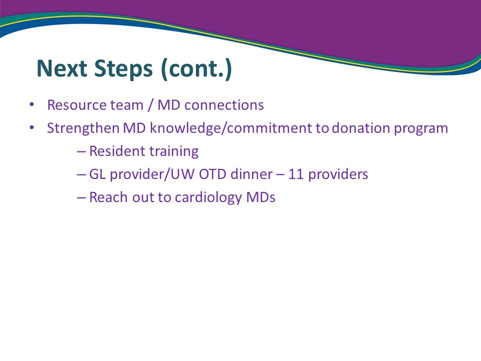 Next Steps (cont.) Resource team / MD connections Strengthen MD knowledge/commitment to donation program – Resident training – GL provider/UW OTD dinner – 11 providers – Reach out to cardiology MDs