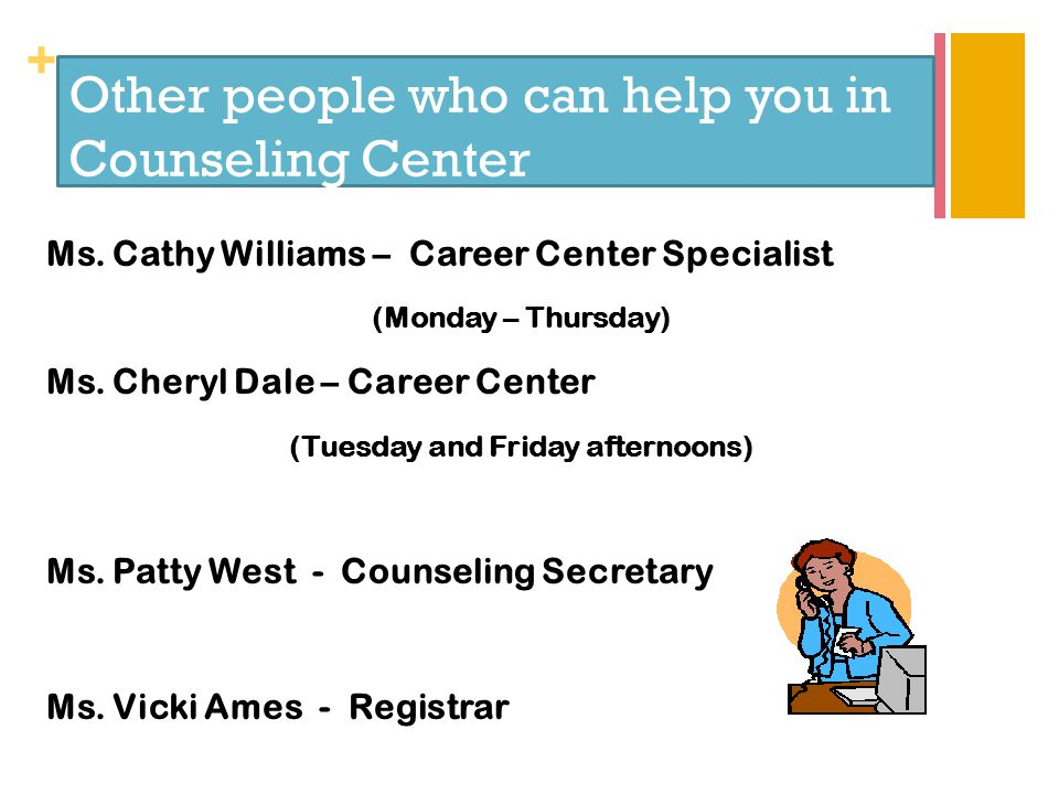 + Other people who can help you in Counseling Center Ms. Cathy Williams – Career Center Specialist (Monday – Thursday) Ms. Cheryl Dale – Career Center