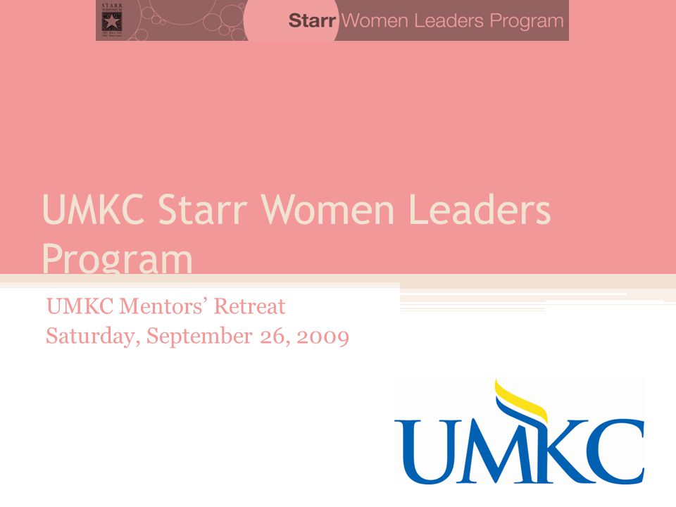 UMKC Starr Women Leaders Program UMKC Mentors' Retreat Saturday, September 26, 2009