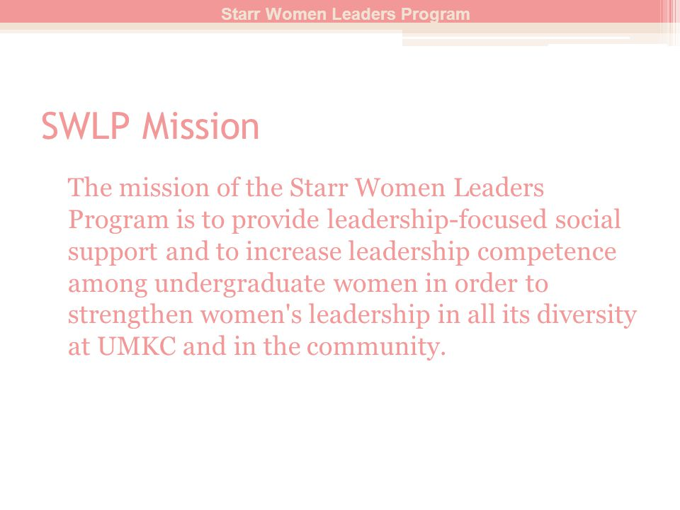 SWLP Mission The mission of the Starr Women Leaders Program is to provide leadership-focused social support and to increase leadership competence among undergraduate women in order to strengthen women s leadership in all its diversity at UMKC and in the community.