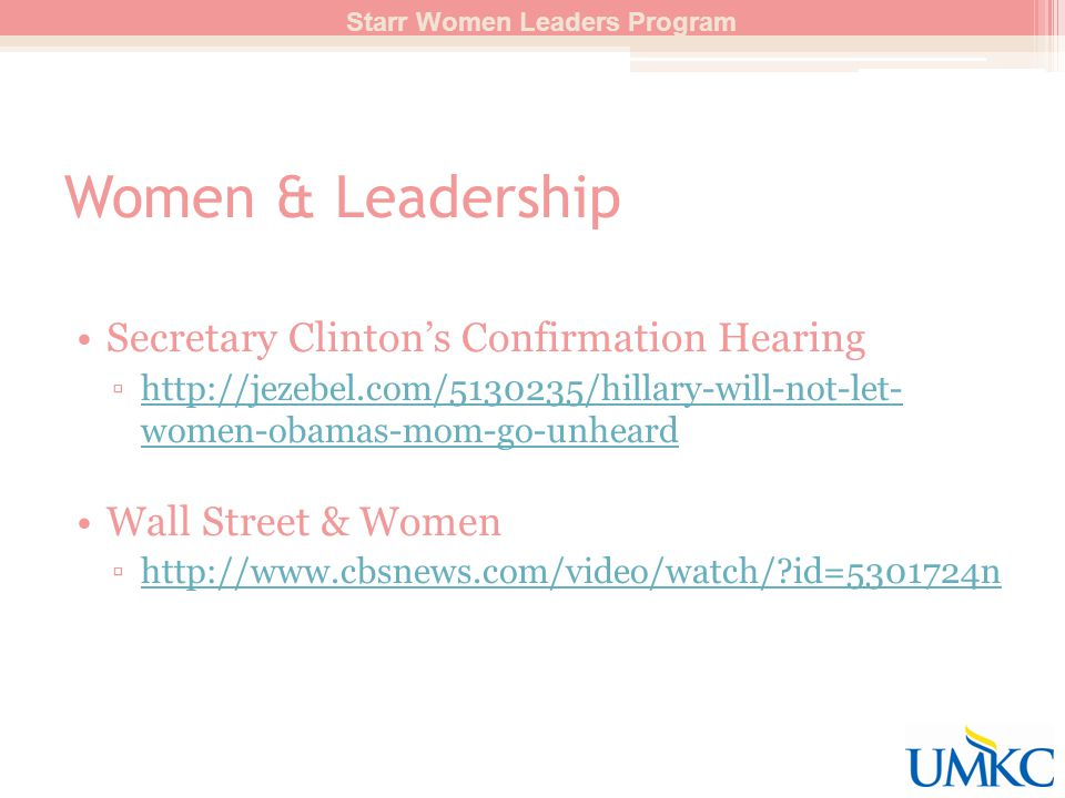 Women & Leadership Secretary Clinton's Confirmation Hearing ▫http://jezebel.com/5130235/hillary-will-not-let- women-obamas-mom-go-unheardhttp://jezebel.com/5130235/hillary-will-not-let- women-obamas-mom-go-unheard Wall Street & Women ▫http://www.cbsnews.com/video/watch/?id=5301724nhttp://www.cbsnews.com/video/watch/?id=5301724n Starr Women Leaders Program