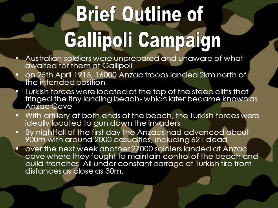 Australian soldiers were unprepared and unaware of what awaited for them at Gallipoli on 25th April 1915, 16000 Anzac troops landed 2km north of the intended position Turkish forces were located at the top of the steep cliffs that fringed the tiny landing beach- which later became known as Anzac Cove With artillery at both ends of the beach, the Turkish forces were ideally located to gun down the invaders By nightfall of the first day the Anzacs had advanced about 900m with around 2000 casualties, including 621 dead over the next week another 27000 soldiers landed at Anzac cove where they fought to maintain control of the beach and build trenches- All under constant barrage of Turkish fire from distances as close as 30m.