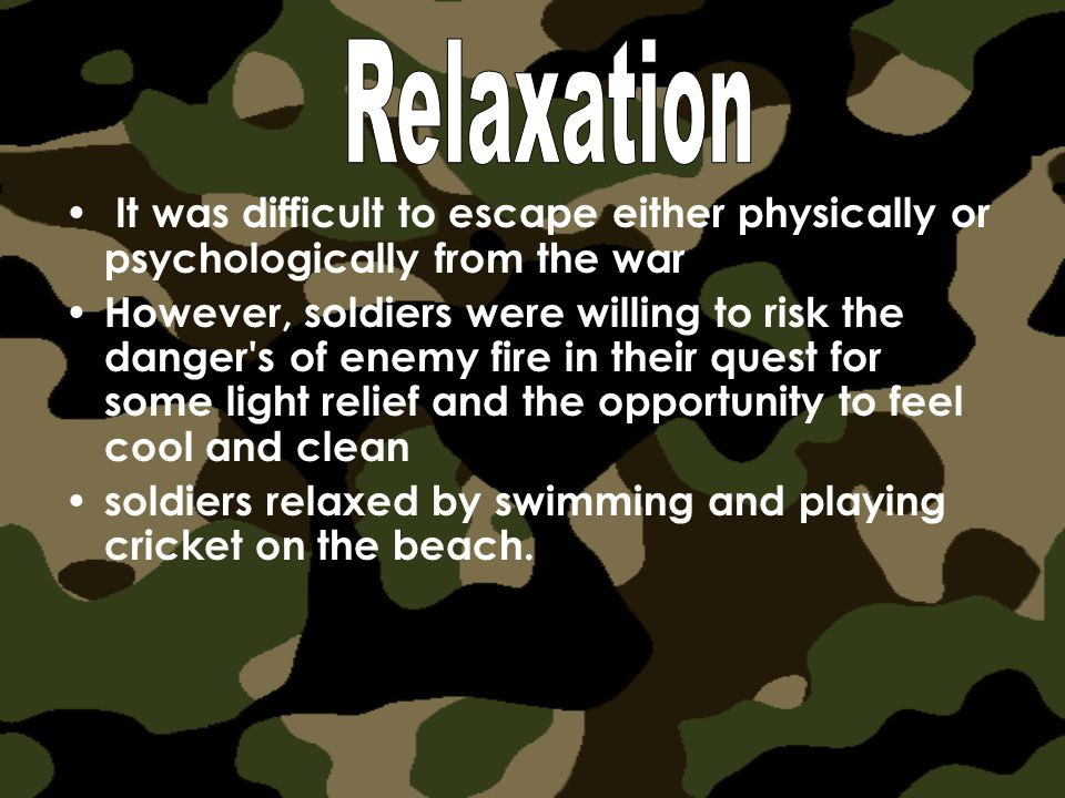 It was difficult to escape either physically or psychologically from the war However, soldiers were willing to risk the danger s of enemy fire in their quest for some light relief and the opportunity to feel cool and clean soldiers relaxed by swimming and playing cricket on the beach.
