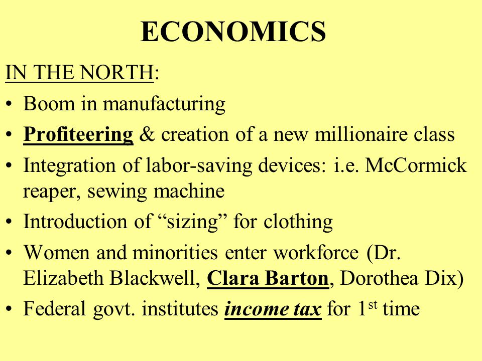 ECONOMICS IN THE NORTH: Boom in manufacturing Profiteering & creation of a new millionaire class Integration of labor-saving devices: i.e. McCormick r